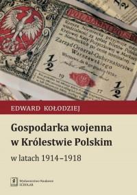 Gospodarka wojenna w Królestwie Polskim w latach 1914-1918 - okładka książki