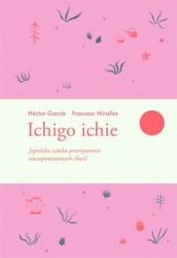 Ichigo ichie. Japońska sztuka przeżywania niezapomnianych chwil - okładka książki