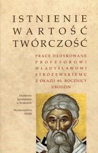 Istnienie wartość twórczość. Prace dedykowane Profesorowi Władysławowi Stróżewskiemu z okazji 80. rocznicy urodzin - okładka książki