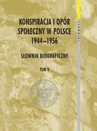 Konspiracja i opór społeczny w Polsce 1944-1956. Słownik biograficzny. Tom 5. Seria: Słowniki cz. 6 - okładka książki