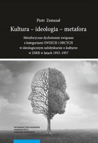 Kultura - ideologia - metafora.. Metaforyczne dychotomie związane z kategoriami SWOICH i OBCYCH - okładka książki