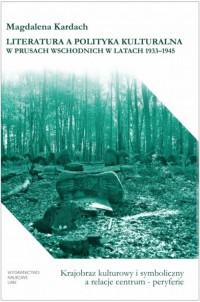 Literatura a polityka kulturalna w Prusach Wschodnich w latach 1933-1945. Krajobraz kulturowy i symboliczny - okładka książki