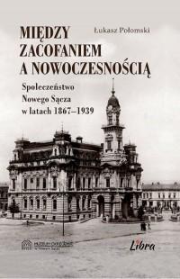 Między zacofaniem a nowoczesnością. Społeczeństwo Nowego Sącza w latach 1869-1939 - okładka książki
