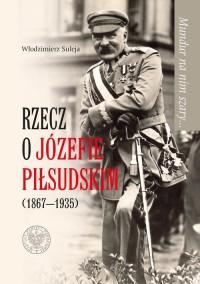 Mundur na nim szary... Rzecz o Józefie Piłsudskim (1867-1935) - okładka książki