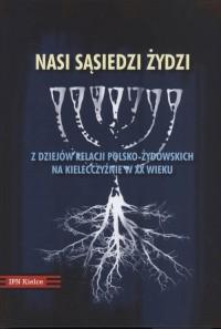 Nasi sąsiedzi - Żydzi. Z dziejów relacji polsko-żydowskich na Kielecczyźnie w XX wieku - okładka książki