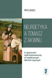 Neuroetyka a Tomasz z Akwinu. O użyteczności myśli średniowiecznej we współczesnych debatach etycznych - okładka książki
