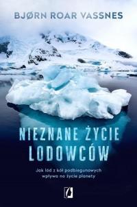 Nieznane życie lodowców. Jak lód z kół podbiegunowych wpływa na życie planety - okładka książki