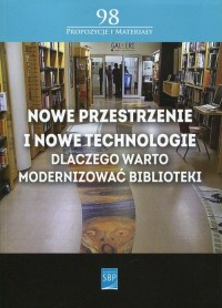 Nowe przestrzenie i nowe technologie. Dlaczego warto modernizować biblioteki. Seria: Propozycje i materiały 98 - okładka książki