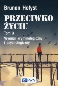 Przeciwko życiu. Tom 3. Wymiar kryminologiczny i psychologiczny - okładka książki