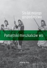 Sto lat mojego gospodarstwa. Pamiętniki mieszkańców wsi - okładka książki