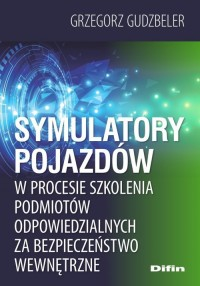 Symulatory pojazdów w procesie szkolenia podmiotów odpowiedzialnych za bezpieczeństwo wewnętrzne - okładka książki