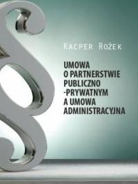 Umowa o partnerstwie publiczno - prywatnym a umowa administracyjna - okładka książki