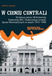 W cieniu centrali. Struktury pionu SB Komendy Stołecznej MO i Stołecznego Urzędu Spraw Wewnętrznych w latach 1975-1990 - okładka książki