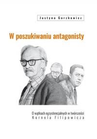 W poszukiwaniu antagonisty. O wątkach egzystencjalnych w twórczości Kornela Filipowicza - okładka książki