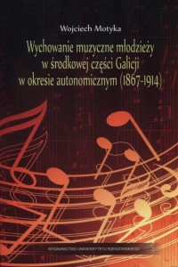 Wychowanie muzyczne młodzieży w środkowej części Galicji w okresie autonomicznym (1867-1914) - okładka książki