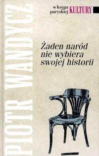 Żaden naród nie wybiera swojej historii. Seria: W kręgu paryskiej Kultury - okładka książki