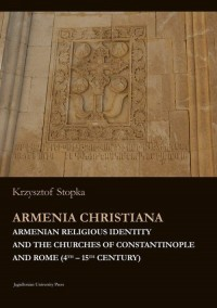 Armenia Christiana. Armenian Religious Identity and the Churches of Constantinople and Rome (4th-15th Century) - okładka książki