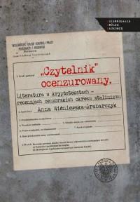 Czytelnik ocenzurowany. Literatura w kryptotekstach - recenzjach cenzorskich okresu stalinizmu. Seria: Dziennikarze. Twórcy. Naukowcy - okładka książki