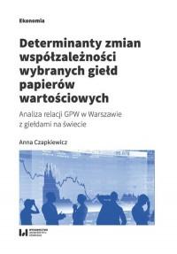 Determinanty zmian współzależności wybranych giełd papierów wartościowych. Analiza relacji GPW w Warszawie z giełdami na świecie - okładka książki