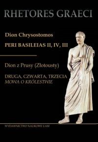 Dion Chrysostomos Peri Basileias II Dion z Prusy (Złotousty). Druga, czwarta i trzecia mowa - okładka książki