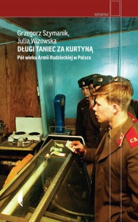 Długi taniec za kurtyną. Pół wieku armii radzieckiej w Polsce. Seria: Reportaż - okładka książki