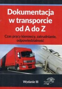 Dokumentacja w transporcie od A do Z. Czas pracy kierowcy, zatrudnianie, odpowiedzialność - okłakda ebooka