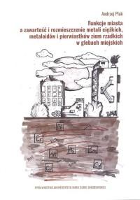 Funkcje miasta a zawartość i rozmieszczenie metali ciężkich, metaloidów i pierwiastków ziem rzadkich w glebach miejskich - okładka książki