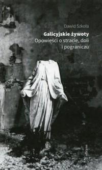 Galicyjskie żywoty. Opowieści o stracie doli i pograniczu - okładka książki
