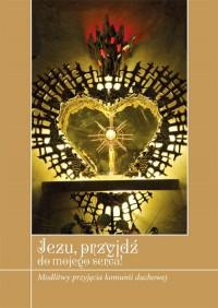 Jezu, przyjdź do mojego serca! Modlitwy przyjęcia komunii duchowej - okładka książki