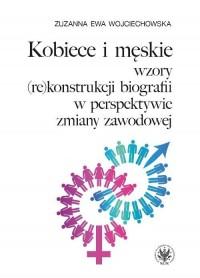 Kobiece i męskie wzory (re)konstrukcji własnej biografii w perspektywie zmiany zawodowej - okładka książki