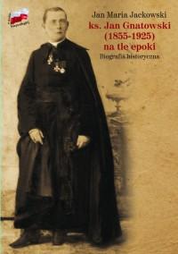 ks. Jan Gnatowski (1855-1925) na tle epoki. Biografia historyczna - okładka książki