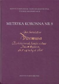 Metryka koronna nr 8. Liber intitulatus: Varsavia, Boleslai, Conradi, Janussii et Annae ducum Masoviae - okładka książki