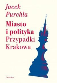 Miasto i polityka. Przypadki Krakowa - okładka książki