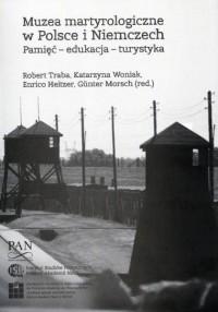 Muzea martyrologiczne w Polsce i Niemczech. Pamięć – edukacja – turystyka - okładka książki