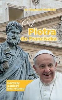 Od Piotra do Franciszka. Portrety papieży bez retuszu - okładka książki