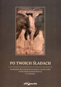 Po Twoich śladach. Pamiętnik pracowni rozwijania twórczości osób niepełnosprawnych w Toruniu - okładka książki
