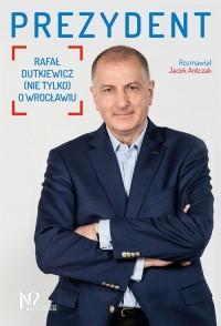 Prezydent. Rafał Dutkiewicz (nie - okładka książki