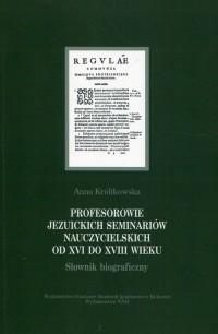 Profesorowie jezuickich seminariów nauczycielskich od XVI do XVIII wieku. Słownik biograficzny - okładka książki