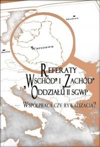 Referaty Wschód i Zachód Oddziału II SGWP. Współpraca czy rywalizacja? - okładka książki