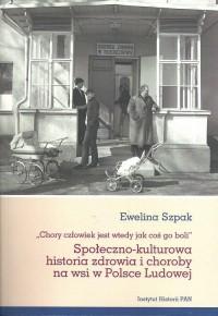 Społeczno-kulturowa historia zdrowia i choroby na wsi w Polsce Ludowej. Chory człowiek jest wtedy jak coś go boli - okładka książki