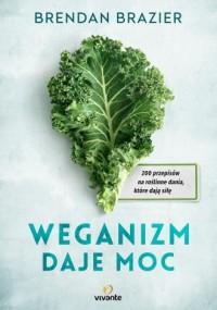 Weganizm daje moc. 200 przepisów na roślinne dania, które dają siłę - okładka książki