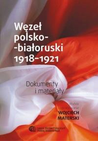 Węzeł polsko-białoruski 1918-1921. Dokumenty i materiały - okładka książki