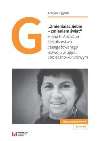 Zmieniając siebie - zmieniam świat. Gloria E. Anzaldúa i jej pisarstwo zaangażowanego rozwoju w ujęciu społeczno-kulturowym - okładka książki