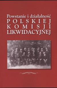 Powstanie i działalność Polskiej Komisji Likwidacyjnej 28 X 1918 r. w Galicji – pierwszego polskiego rządu dzielnicowego - okładka książki
