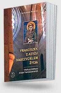 Franciszek z Asyżu nauczycielem życia wg przekazu żródeł franciszkańskich - okładka książki