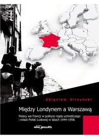 Między Londynem a Warszawą. Polacy we Francji w polityce rządu uchodźczego i władz Polski Ludowej - okładka książki