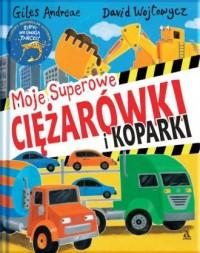 Moje superowe ciężarówki i koparki - okładka książki