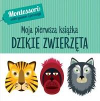 Montessori. Moja pierwsza książka. Dzikie zwierzęta - okładka książki