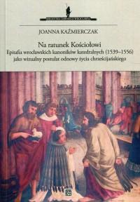 Na ratunek Kościołowi. Epitafia wrocławskich kanoników katedralnych (1539–1556) jako wizualny postulat odnowy życia chrześcijańskiego - okładka książki