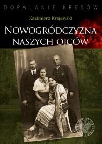Nowogródczyzna naszych ojców. Województwo nowogrodzkie II RP. Seria: Dopalanie Kresów - okładka książki